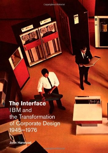 The Interface: IBM and the Transformation of Corporate Design, 1945-1976 by John Harwood