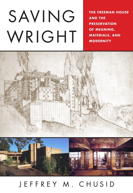 Saving Wright: The Freeman House and the Preservation of Meaning, Materials, and Modernity by Jeffrey M. Chusid