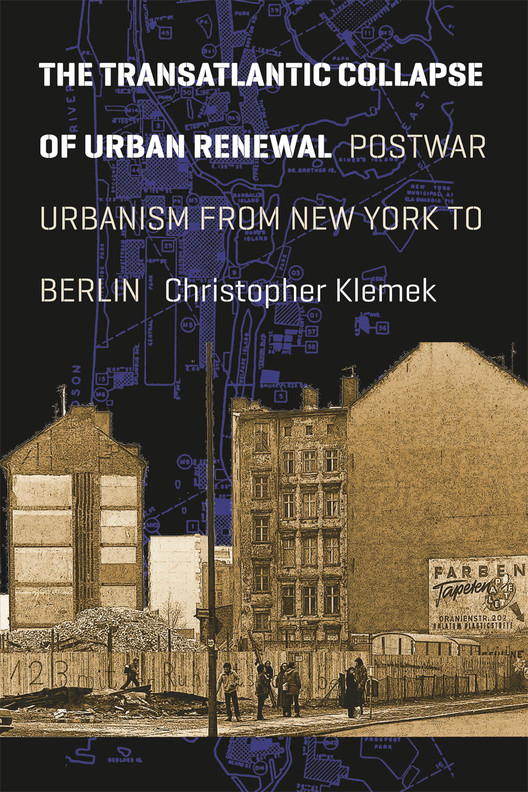 The Transatlantic Collapse of Urban Renewal: Postwar Urbanism from New York to Berlin by Christopher Klemek