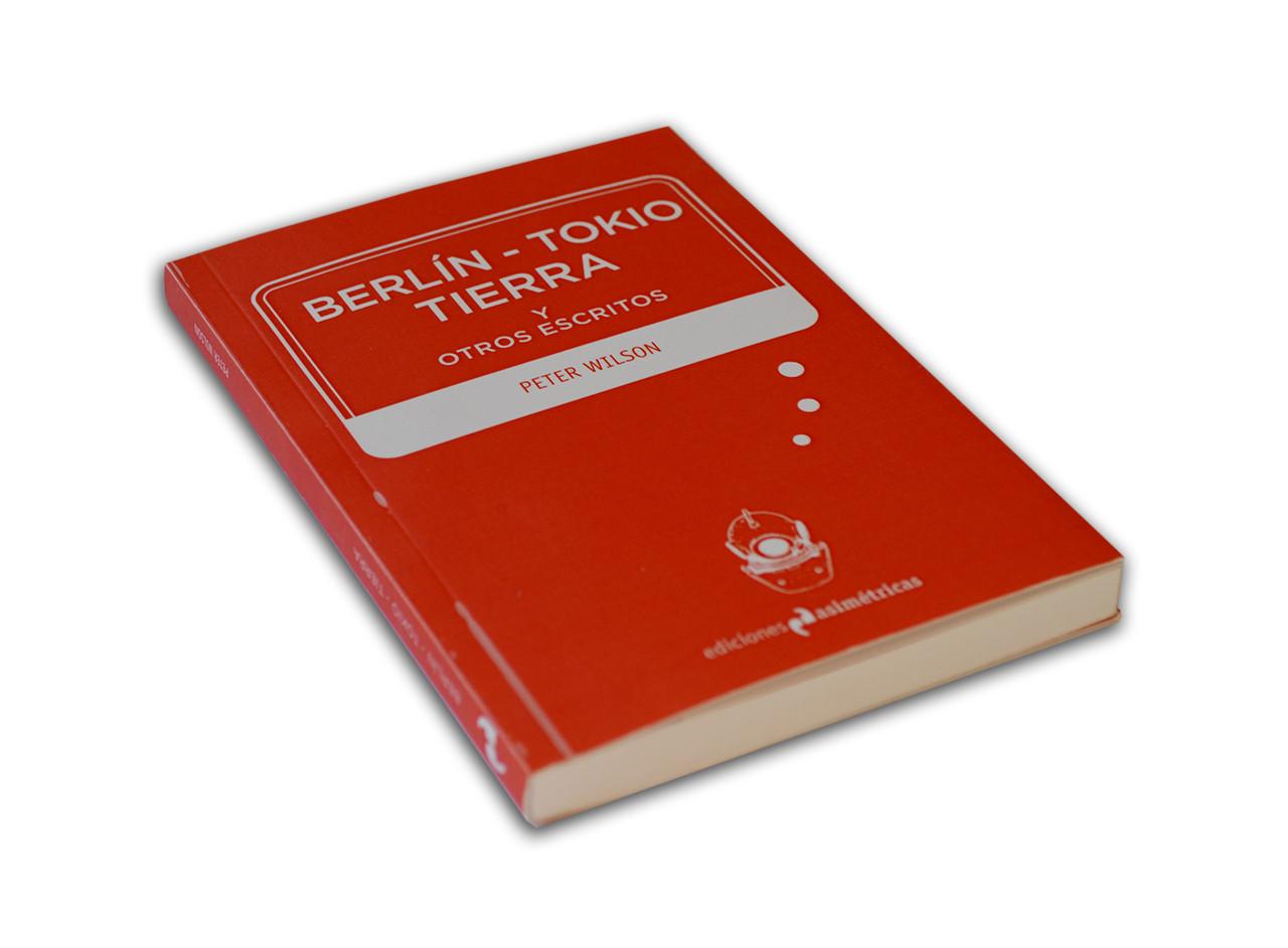 BERLÍN - TOKIO - TIERRA y otros escritos / Peter Wilson