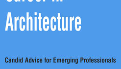 Beginning Your Career in Architecture: 3 Candid Pieces of Advice for Emerging Professionals