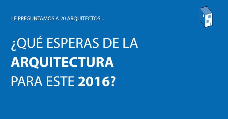 20 arquitectos nos cuentan lo que esperan de la arquitectura este 2016