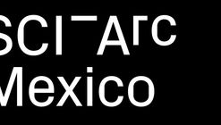 Southern California Institute of Architecture Announces Launch of SCI-Arc Mexico