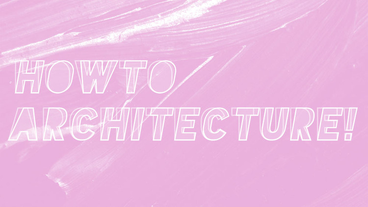 Call for Entries: How To Architecture!, HOW TO ARCHITECTURE!