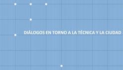 MDA/BAL 2016: Diálogos en torno a la Técnica y la Ciudad / Mendoza