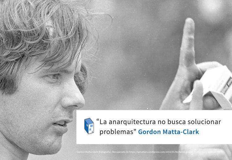 "Gordon Matta-Clark ""La anarquitectura no busca solucionar problemas"""