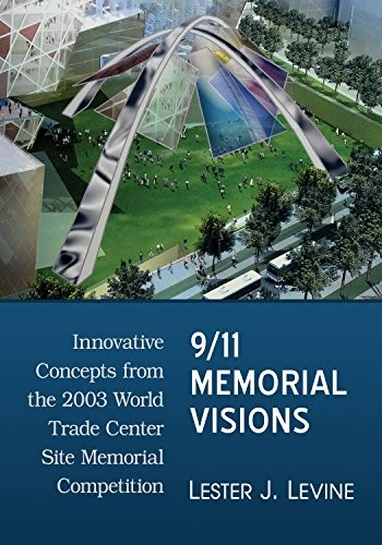 9/11 Memorial Visions: Innovative Concepts from the 2003 World Trade Center Site Memorial Competition