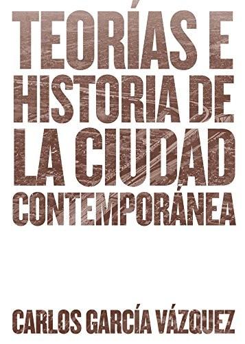 Teorías e historia de la ciudad contemporánea / Carlos García Vázquez