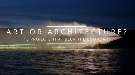 "Art or Architecture"" 13 Projects That Blur The Boundary"