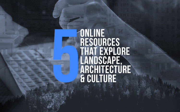 5 Online Resources That Explore The Intersection Between Landscape, Architecture and Culture