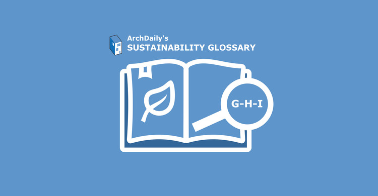 ArchDaily's Sustainability Glossary : G-H-I, © ArchDaily