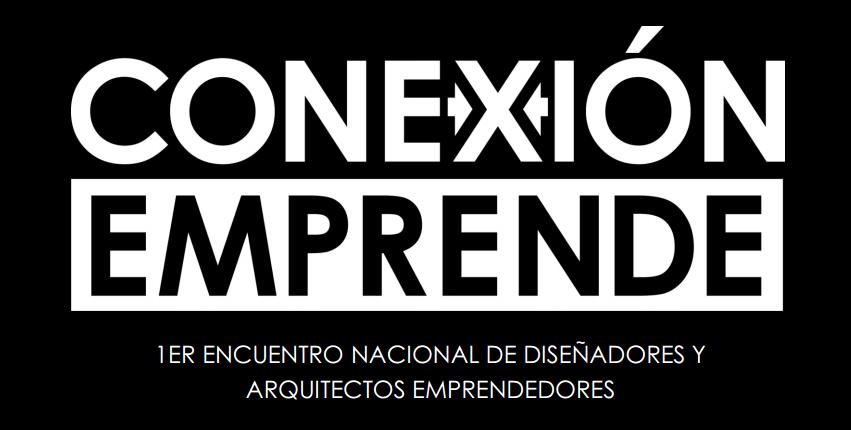 Conexión Emprende / 1er Encuentro Nacional de Diseñadores y Arquitectos Emprendedores