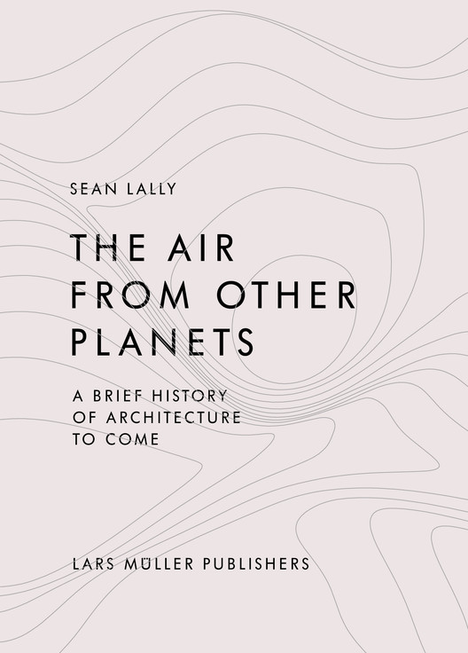 The Air from Other Planets, A Brief History of Architecture, Courtesy of Lars Müller Publishers