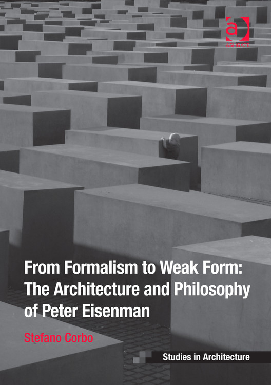 From Formalism to Weak Form: The Architecture and Philosophy of Peter Eisenman, Courtesy of Stefano Corbo