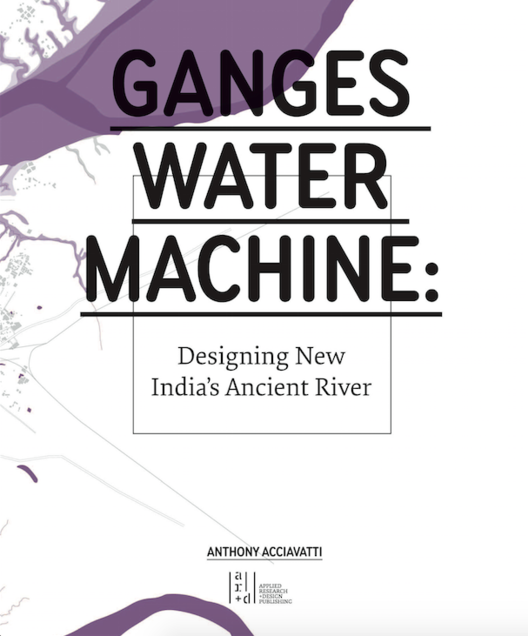 Ganges Water Machine: Designing New India's Ancient River, © Anthony Acciavatti