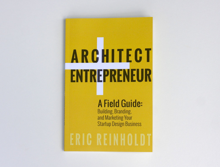 Architect + Entrepreneur: A Field Guide to Building, Branding, and Marketing Your Startup Design Business, Courtesy of Eric Reinholdt