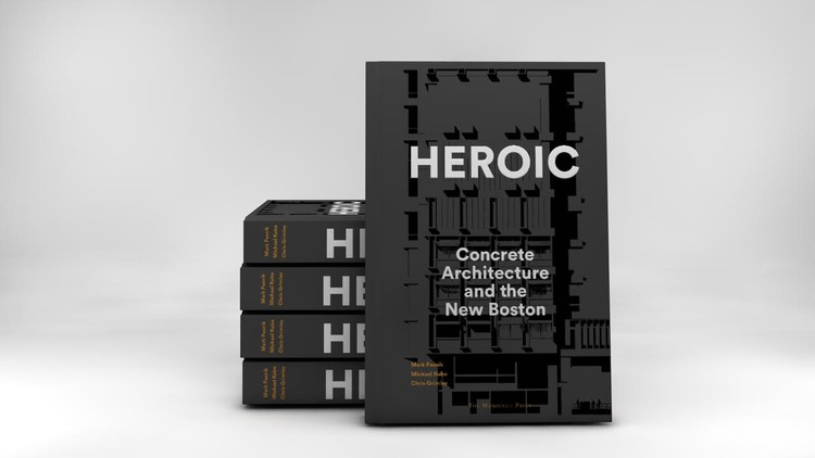 "How ""Heroic: Concrete Architecture and the New Boston"" Hopes to Reclaim America's Concrete Heritage, ""Heroic: Concrete Architecture and the New Boston,"" by Mark Pasnik, Chris Grimley, and Michael Kubo, scheduled to be released by The Monacelli Press in October 2015"