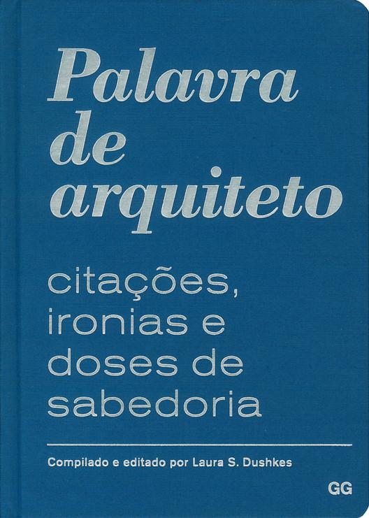 Palavra de arquiteto - Citações, ironias e doses de sabedoria / Laura S. Dushkes, © Editora Gustavo Gili Brasil