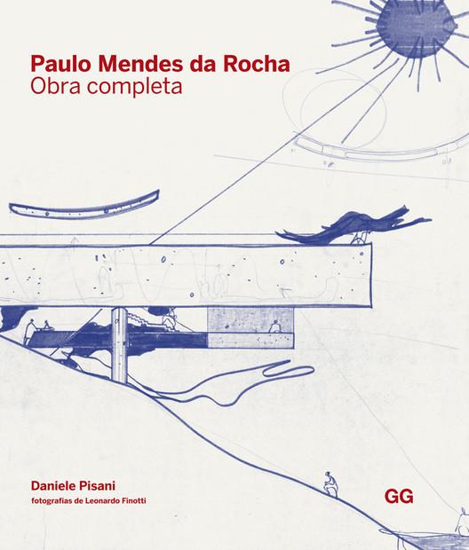 Paulo Mendes da Rocha - Obra completa / Daniele Pisani, © Editora Gustavo Gili Brasil