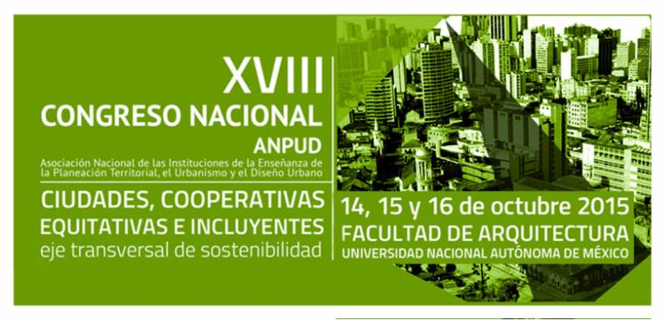 XVIII Congreso Nacional ANPUD 2015: Ciudades Cooperativas, Equitativas e Incluyentes. Eje Transversal de Sostenibilidad / Ciudad de México