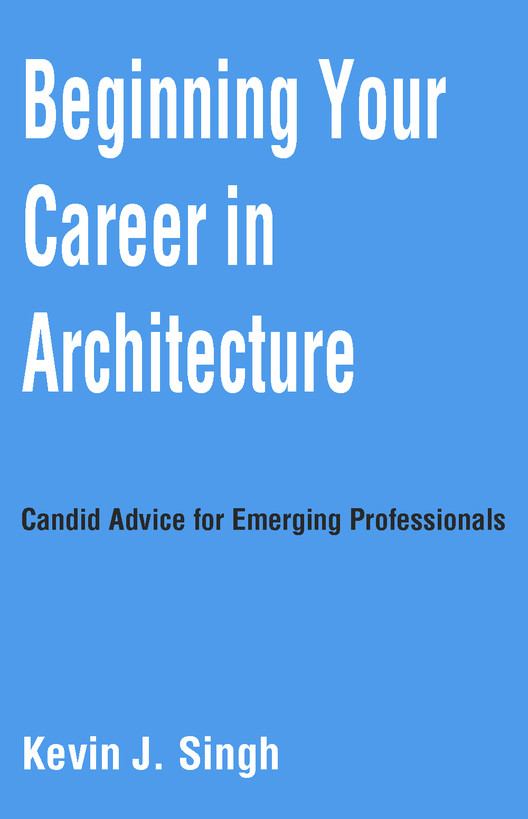 Beginning Your Career in Architecture: 3 Candid Pieces of Advice for Emerging Professionals, Courtesy of Kevin J Singh