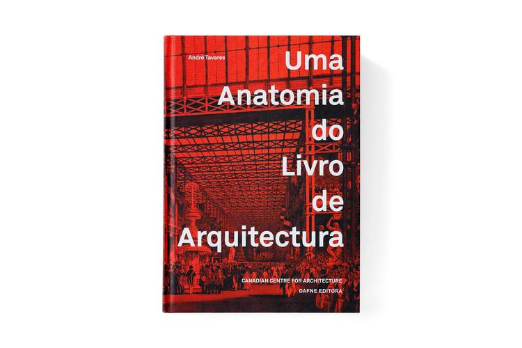 Uma Anatomia do Livro de Arquitectura / André Tavares, © Dafne Editora