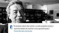 Frases: Paulo Mendes da Rocha e o projeto ideal