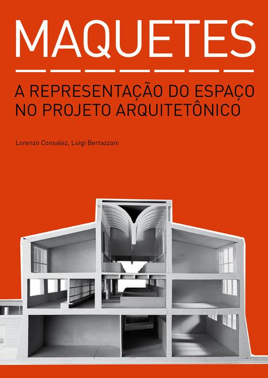 Maquetes - A representação do espaço no projeto arquitetônico / Lorenzo Consalez e Luigi Bertazzoni , © Editora Gustavo Gili Brasil