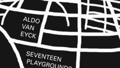 Amsterdam's Seventeen Playgrounds: Aldo van Eyck's Neglected Legacy