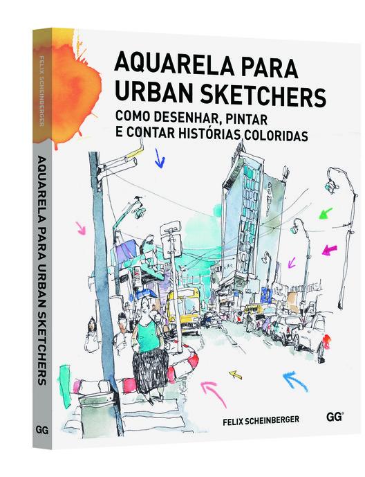 Aquarela para urban sketchers - Como desenhar, pintar  e contar histórias coloridas / Felix Scheinberger, © Editora Gustavo Gili Brasil