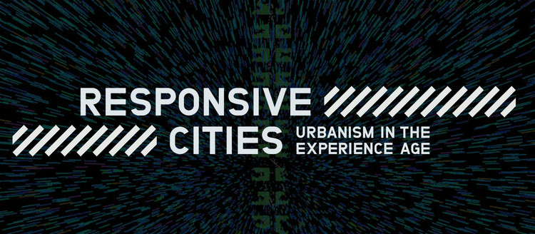 Call for Papers and Projects: Responsive Cities / Urbanism in the Experience Age