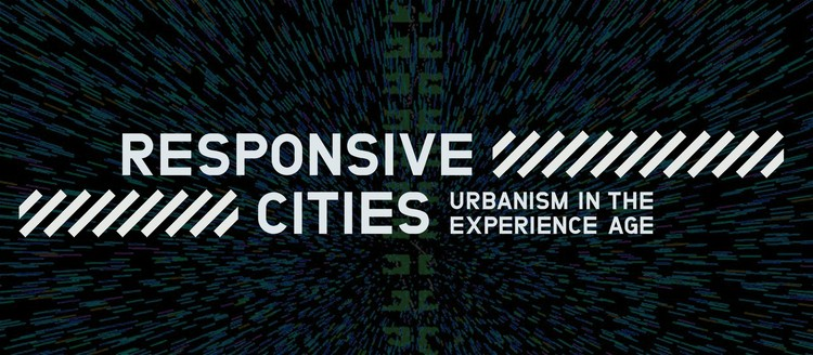 Call for Papers and Projects - Responsive Cities / Urbanism in the Experience Age