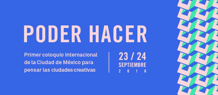Poder Hacer: Primer Coloquio Internacional para pensar en las Ciudades Creativas / Ciudad de México, Cortesía de Poder Hacer