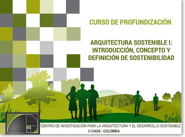 Curso de profundización Arquitectura Sostenible I: Introducción, Concepto y Definición de Sostenibilidad / Bogotá, CURSO DE PROFUNDIZACIÓN ARQUITECTURA SOSTENIBLE I: INTRODUCCIÓN, CONCEPTO Y DEFINICIÓN DE SOSTENIBILIDAD - CIADS