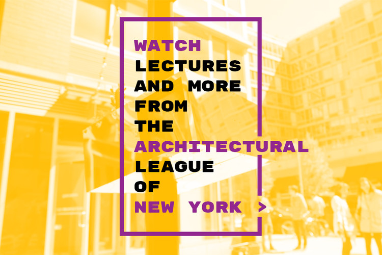 Watch Prominent Architectural Lectures and More from The Architectural League of New York