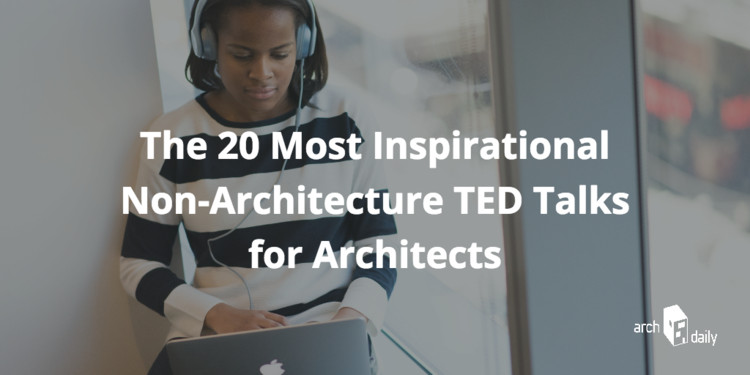 The 20 Most Inspirational Non-Architecture TED Talks for Architects