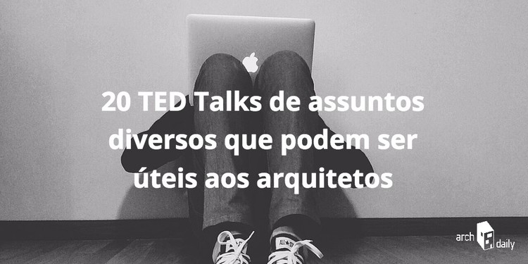 20 TED Talks de assuntos diversos que podem ser úteis aos arquitetos