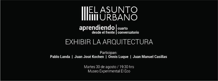 El Asunto Urbano |Aprendiendo desde el frente. Conversatorio #04 Exhibir la Arquitectura / Ciudad de México