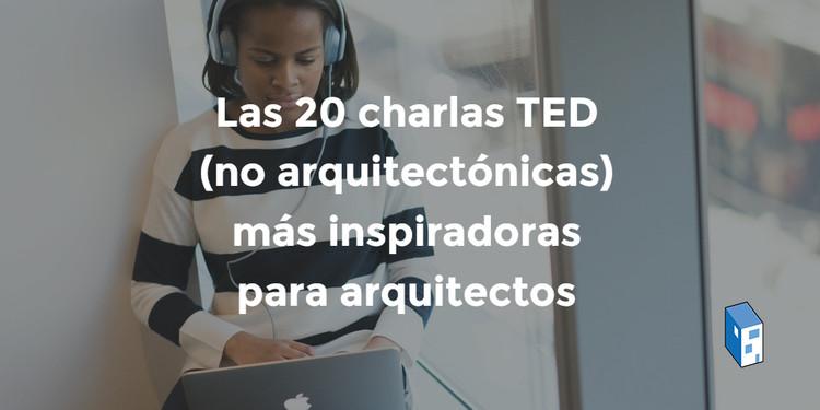 Las 20 charlas TED (no arquitectónicas) más inspiradoras para arquitectos