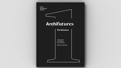 ARCHIFUTURES VOL. 1: The Museum, A Field Guide to the Future of Architecture