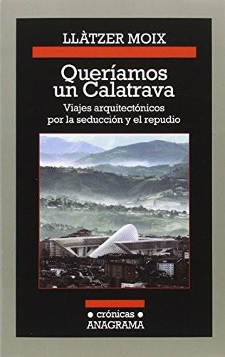 Queríamos un Calatrava, viajes arquitectónicos por la seducción y el repudio / Llàtzer Moix, Cortesía de Editorial Anagrama