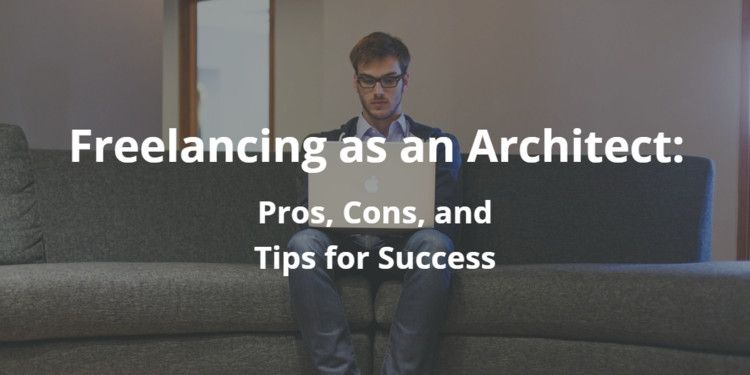 Freelancing as an Architect: The Pros, The Cons, and Tips for Success