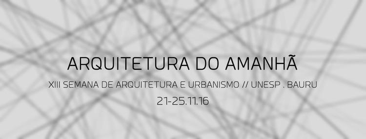 "XIII Semana de Arquitetura e Urbanismo Unesp Bauru _ ""Arquitetura do Amanhã"", XIII Semana de Arquitetura Unesp Bauru"