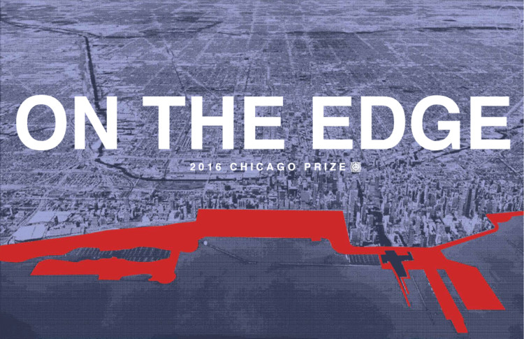 2016 Chicago Prize Competition: On the Edge, 2016 CHICAGO PRIZE COMPETITION: ON THE EDGE