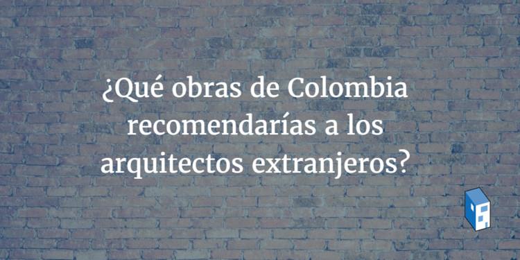 ¿Qué obras de Colombia recomendarías a los arquitectos extranjeros?