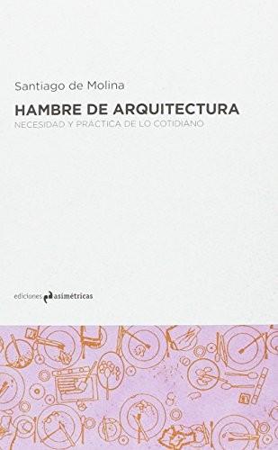 Hambre de arquitectura: Necesidad y práctica de lo cotidiano / Ediciones Asimétricas