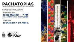 PACHATOPÍAS: Buscando a Wiracocha - Exposición Colectiva