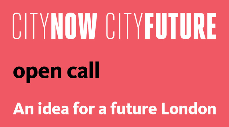 Call for Entries: City Now City Future - An Idea for a Future London, City Now City Future Open Call: An idea for a future London