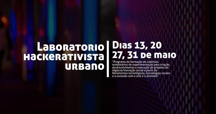 Laboratório Hackerativista Urbano, Um programa de formação de coletivos temporários para experimentação de projetos de inovação social a partir de ferramentas tecnológicas, tecnologias sociais e conexão com arte e ativismo.