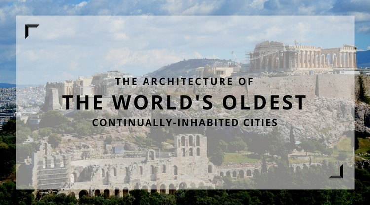 The Architecture of Some of the World's Oldest Continuously Inhabited Cities